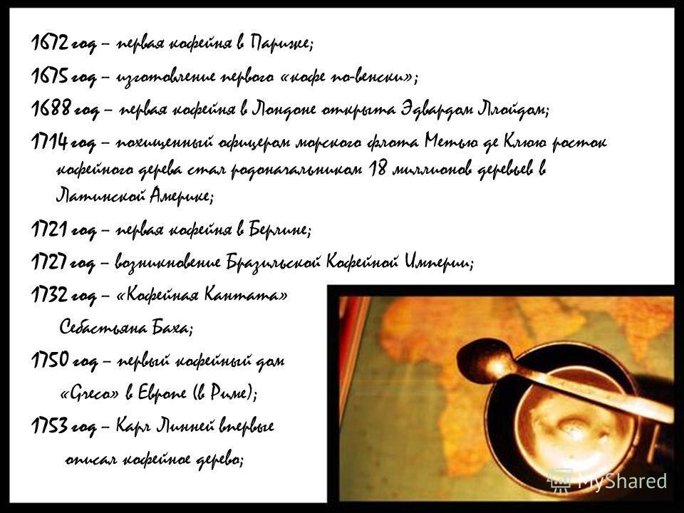 1672 год – первая кофейня в Париже; 1675 год – изготовление первого «кофе по-венски»; 1688 год – первая кофейня в Лондоне открыта Эдвардом Ллойдом; 1714 год – похищенный офицером морского флота Метью де Клюю росток кофейного дерева стал родоначальник