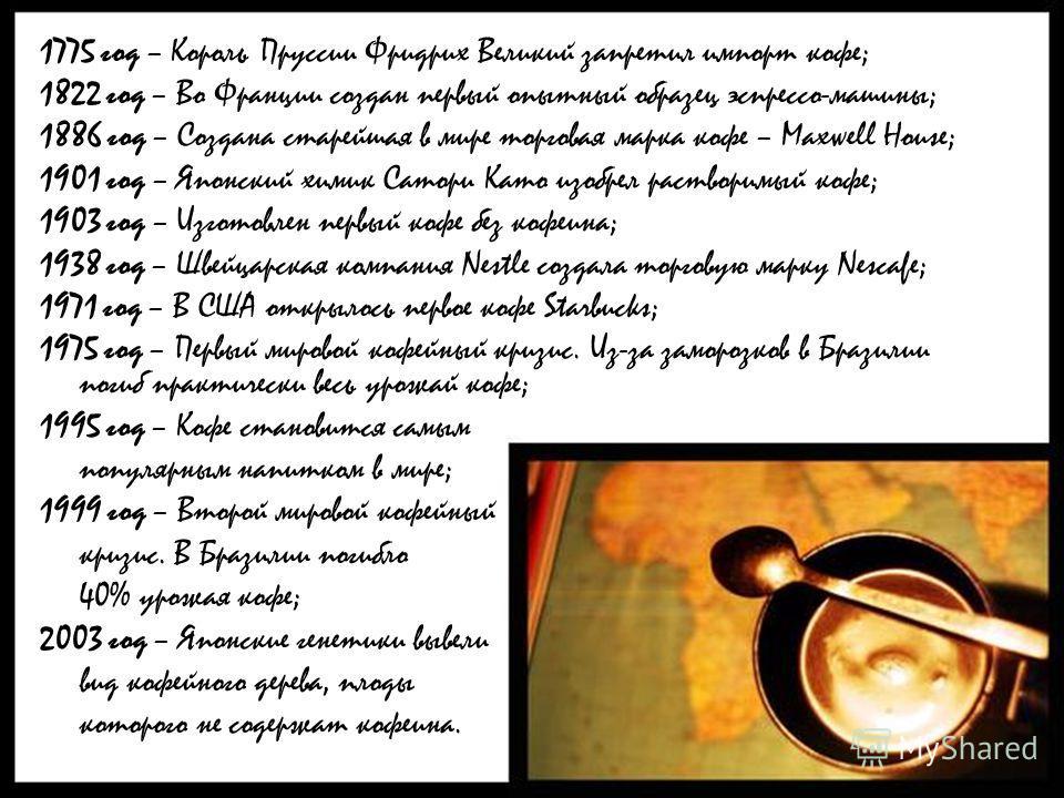 1775 год – Король Пруссии Фридрих Великий запретил импорт кофе; 1822 год – Во Франции создан первый опытный образец эспрессо-машины; 1886 год – Создана старейшая в мире торговая марка кофе – Maxwell House; 1901 год – Японский химик Сатори Като изобре