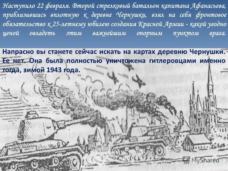 Наступило 22 февраля. Второй стрелковый батальон капитана Афанасьева, приблизившись вплотную к деревне Чернушки, взял на себя фронтовое обязательство к 25-летнему юбилею создания Красной Армии - какой угодно ценой овладеть этим важнейшим опорным пунк