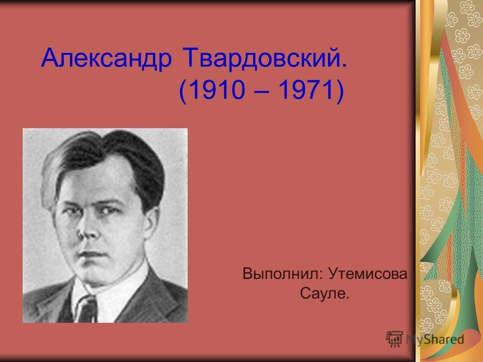 Александр Твардовский. (1910 – 1971) Выполнил: Утемисова Сауле.