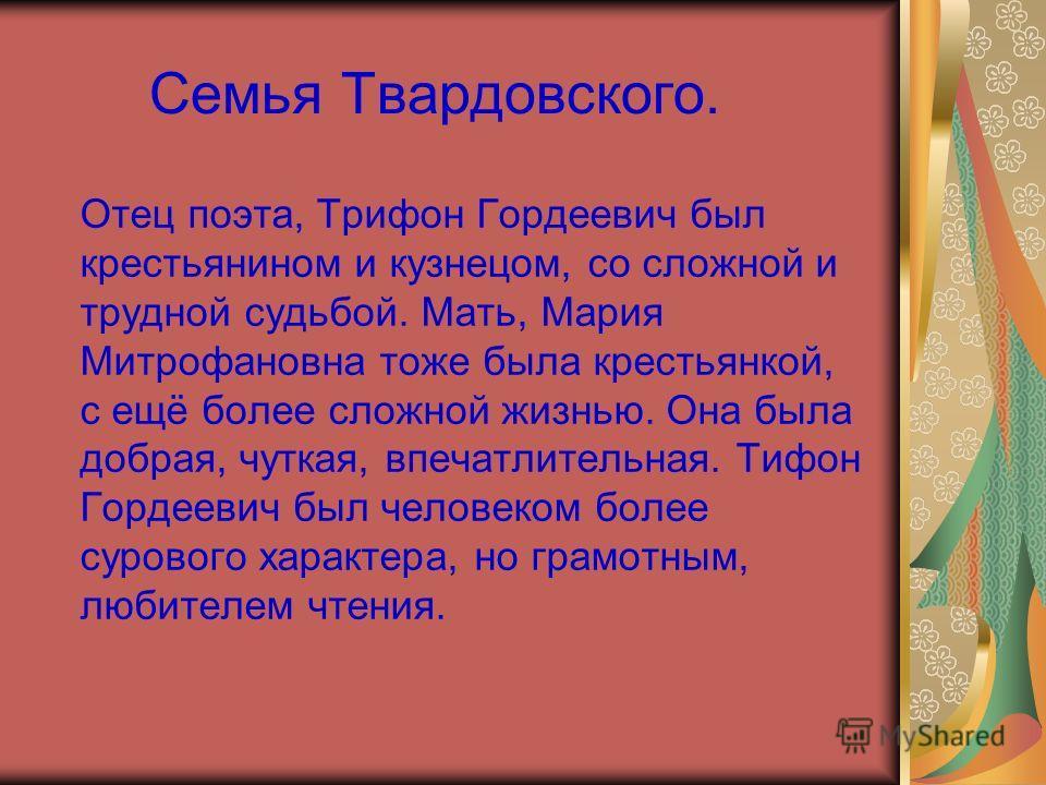 Семья Твардовского. Отец поэта, Трифон Гордеевич был крестьянином и кузнецом, со сложной и трудной судьбой. Мать, Мария Митрофановна тоже была крестьянкой, с ещё более сложной жизнью. Она была добрая, чуткая, впечатлительная. Тифон Гордеевич был чело