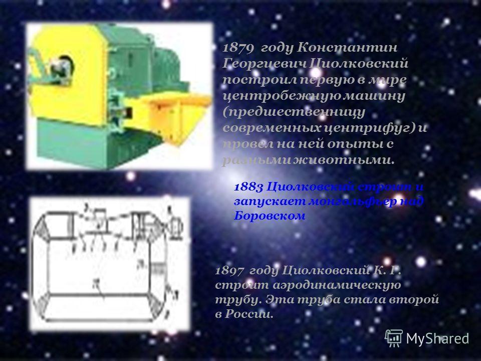 1879 году Константин Георгиевич Циолковский построил первую в мире центробежную машину (предшественницу современных центрифуг) и провел на ней опыты с разными животными. 1883 Циолковский строит и запускает монгольфьер над Боровcком 1897 году Циолковс