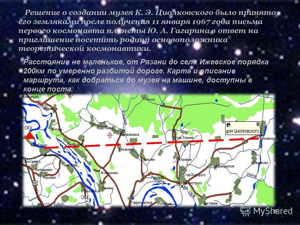 Решение о создании музея К. Э. Циолковского было принято его земляками после получения 11 января 1967 года письма первого космонавта планеты Ю. А. Гагарина в ответ на приглашение посетить родину основоположника теоретической космонавтики. Расстояние