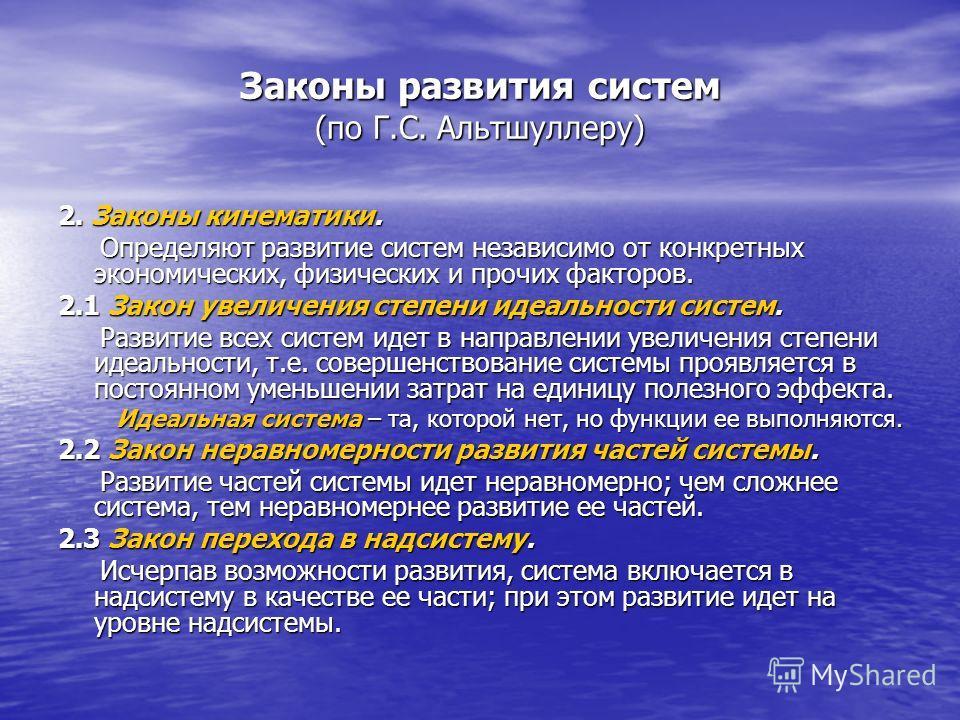 Законы развития систем (по Г.С. Альтшуллеру) 2. Законы кинематики. Определяют развитие систем независимо от конкретных экономических, физических и прочих факторов. Определяют развитие систем независимо от конкретных экономических, физических и прочих