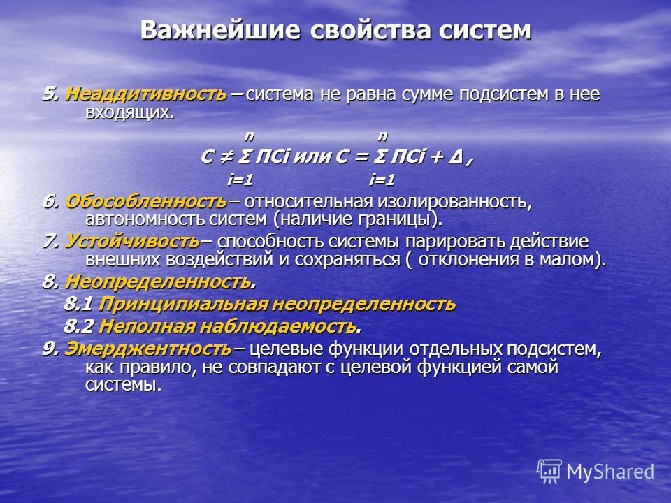 Важнейшие свойства систем 5. Неаддитивность – система не равна сумме подсистем в нее входящих. n n n n С Σ ПСi или С = Σ ПСi + Δ, i=1 i=1 i=1 i=1 6. Обособленность – относительная изолированность, автономность систем (наличие границы). 7. Устойчивост