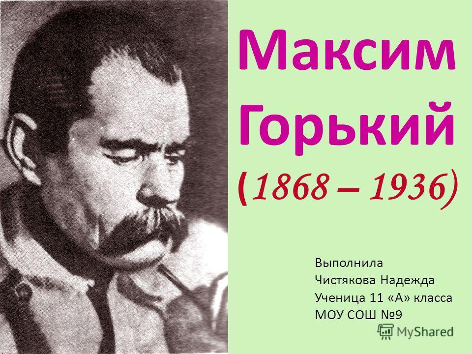 Максим Горький Выполнила Чистякова Надежда Ученица 11 «А» класса МОУ СОШ 9 ( 1868 – 1936)