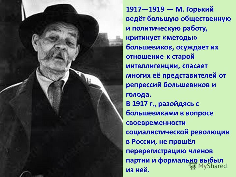19171919 M. Горький ведёт большую общественную и политическую работу, критикует «методы» большевиков, осуждает их отношение к старой интеллигенции, спасает многих её представителей от репрессий большевиков и голода. В 1917 г., разойдясь с большевикам