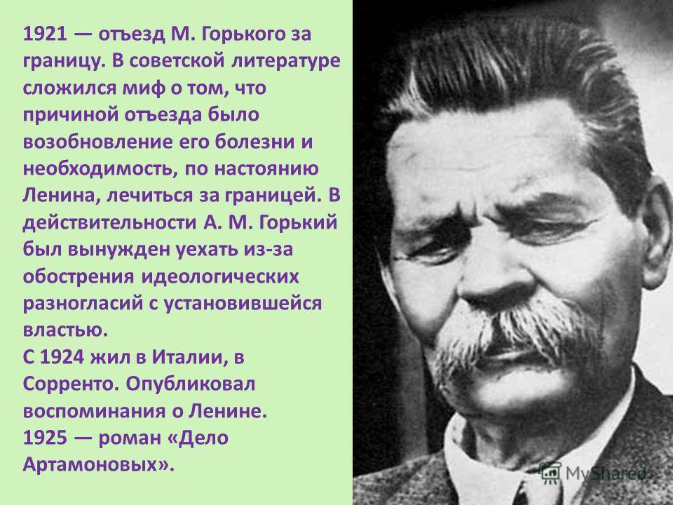 1921 отъезд M. Горького за границу. В советской литературе сложился миф о том, что причиной отъезда было возобновление его болезни и необходимость, по настоянию Ленина, лечиться за границей. В действительности А. М. Горький был вынужден уехать из-за