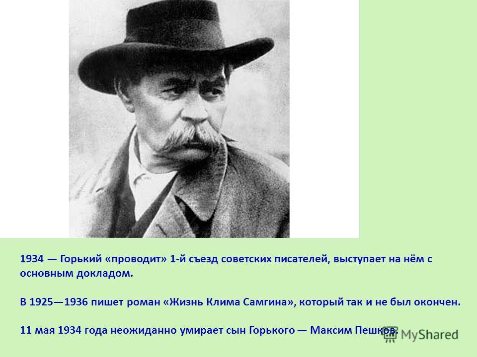 1934 Горький «проводит» 1-й съезд советских писателей, выступает на нём с основным докладом. В 19251936 пишет роман «Жизнь Клима Самгина», который так и не был окончен. 11 мая 1934 года неожиданно умирает сын Горького Максим Пешков.