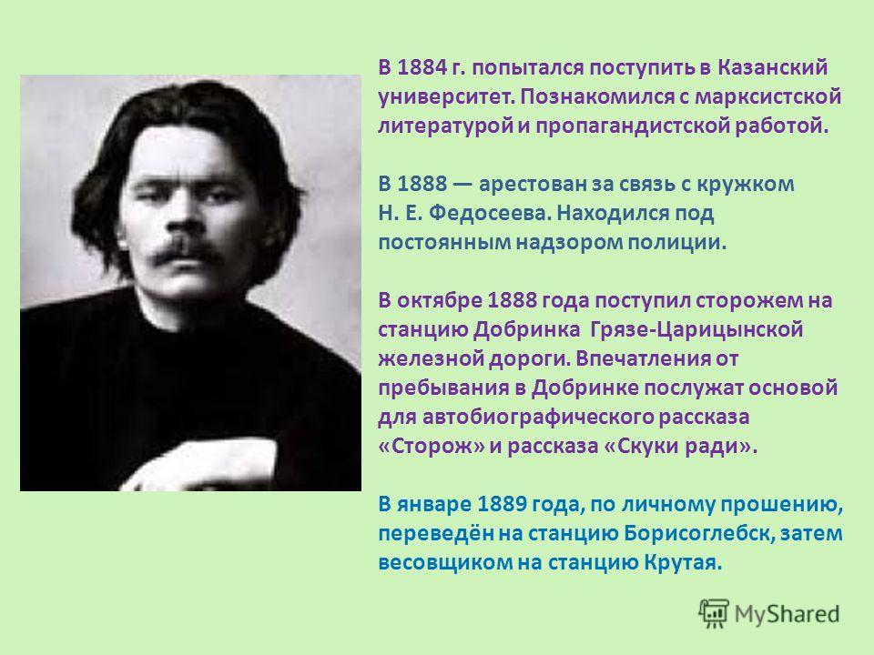 В 1884 г. попытался поступить в Казанский университет. Познакомился с марксистской литературой и пропагандистской работой. В 1888 арестован за связь с кружком Н. Е. Федосеева. Находился под постоянным надзором полиции. В октябре 1888 года поступил ст
