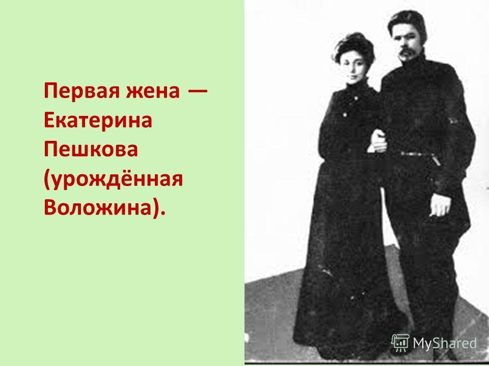Первая жена Екатерина Пешкова (урождённая Воложина).