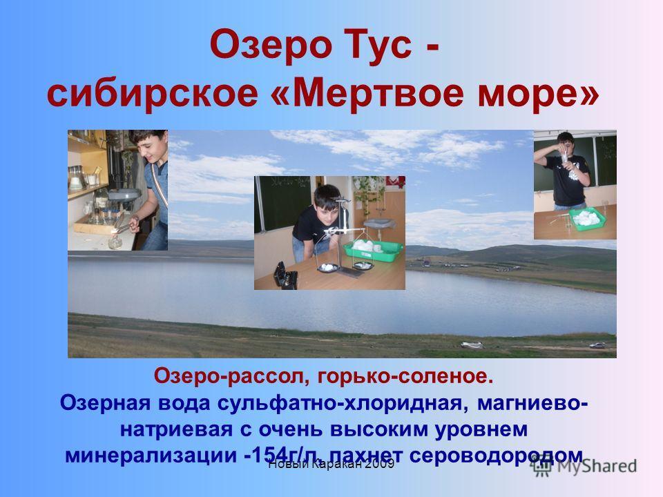 Новый Каракан 2009 Озеро Тус - сибирское «Мертвое море» Озеро-рассол, горько-соленое. Озерная вода сульфатно-хлоридная, магниево- натриевая с очень высоким уровнем минерализации -154г/л, пахнет сероводородом