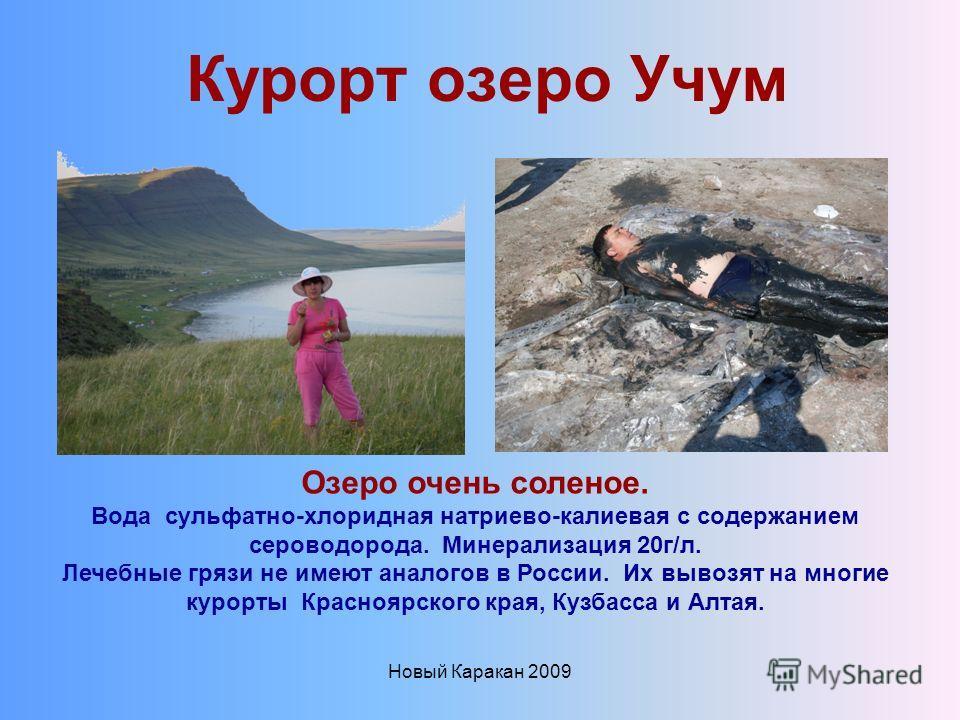 Новый Каракан 2009 Курорт озеро Учум Озеро очень соленое. Вода сульфатно-хлоридная натриево-калиевая с содержанием сероводорода. Минерализация 20г/л. Лечебные грязи не имеют аналогов в России. Их вывозят на многие курорты Красноярского края, Кузбасса
