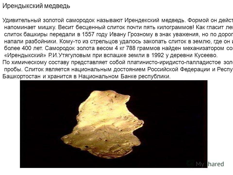 Ирендыкский медведь Удивительный золотой самородок называют Ирендекский медведь. Формой он действительно напоминает мишку. Весит бесценный слиток почти пять килограммов! Как гласит легенда, этот слиток башкиры передали в 1557 году Ивану Грозному в зн