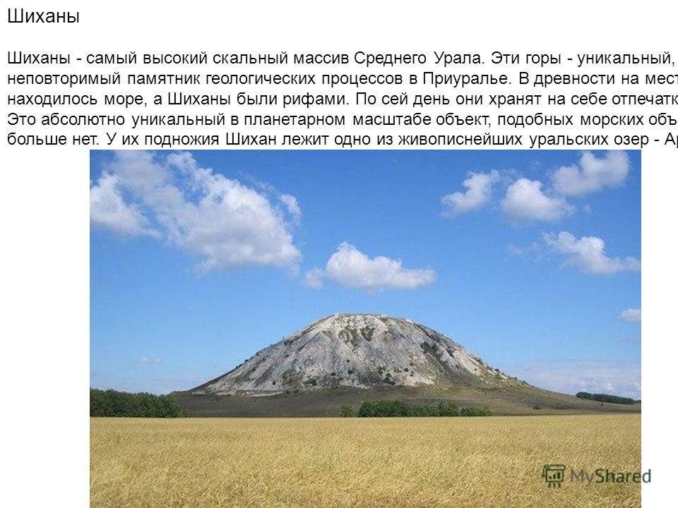 Шиханы Шиханы - самый высокий скальный массив Среднего Урала. Эти горы - уникальный, неповторимый памятник геологических процессов в Приуралье. В древности на месте Башкирии находилось море, а Шиханы были рифами. По сей день они хранят на себе отпеча