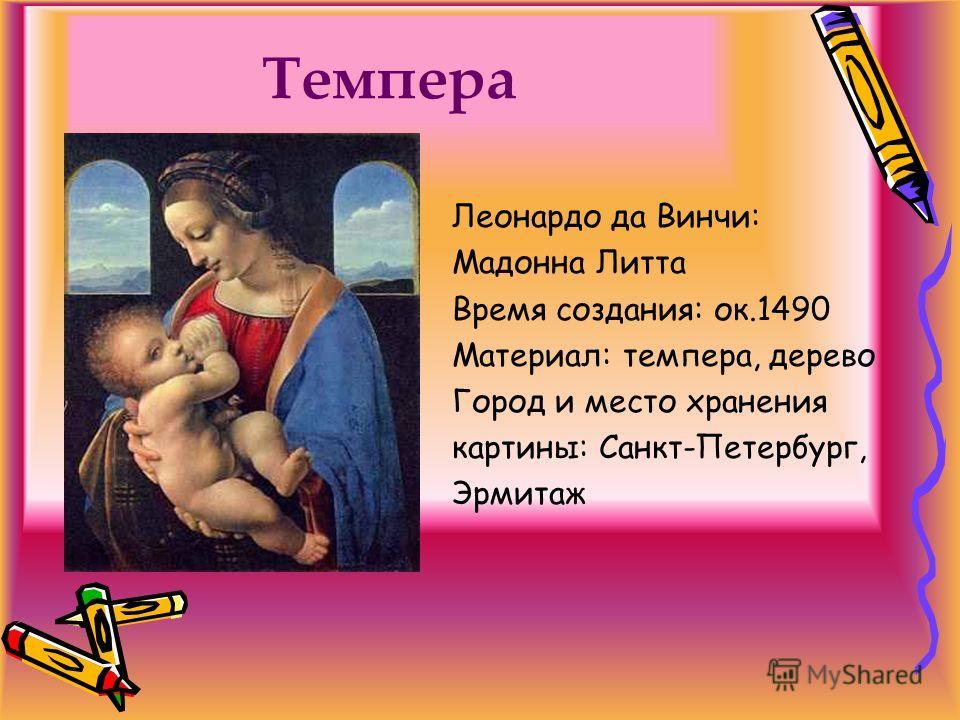 Темпера Леонардо да Винчи: Мадонна Литта Время создания: ок.1490 Материал: темпера, дерево Город и место хранения картины: Санкт-Петербург, Эрмитаж
