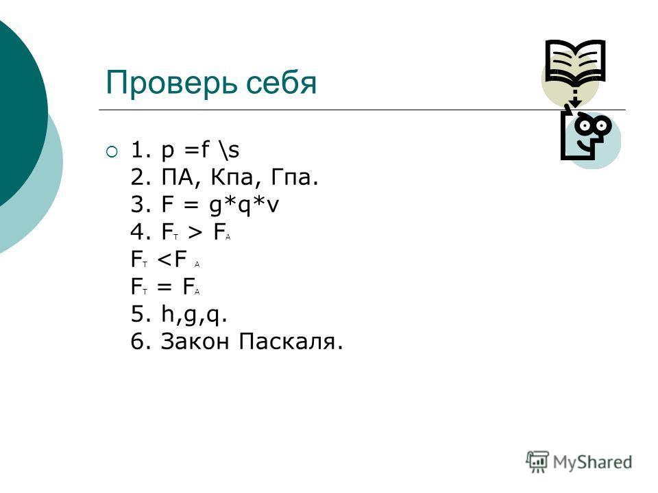 Проверь себя 1. p =f \s 2. ПА, Кпа, Гпа. 3. F = g*q*v 4. F Т > F А F Т