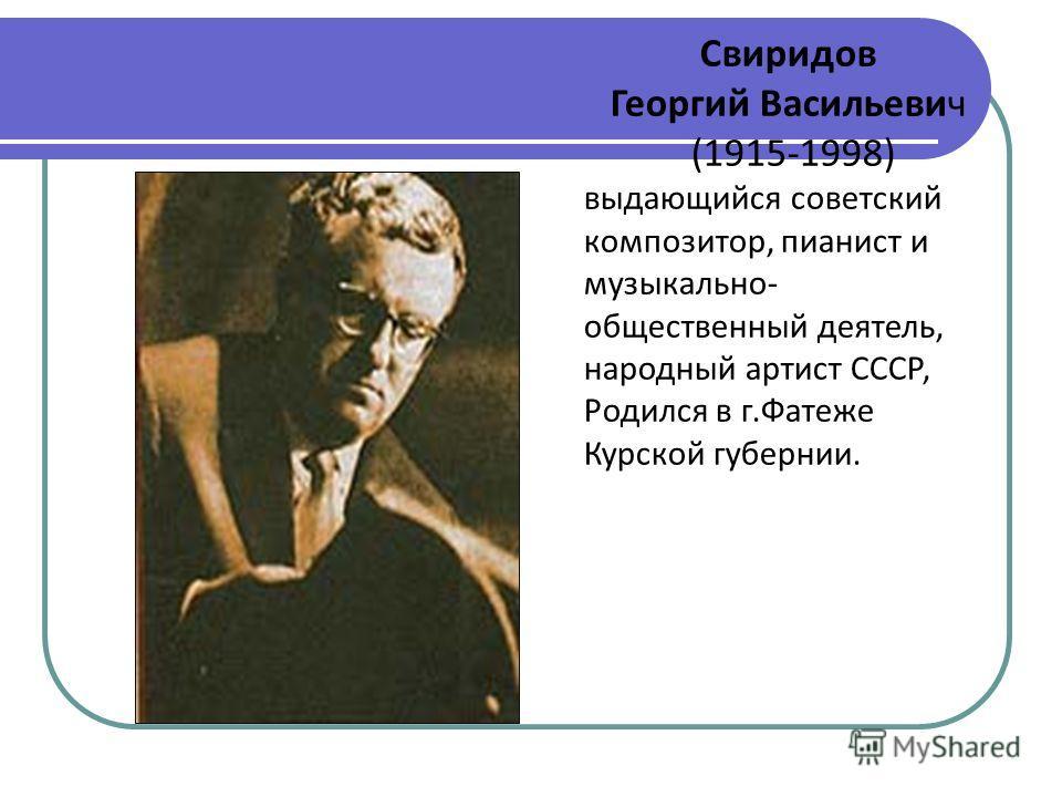 Свиридов Георгий Васильевич (1915-1998) выдающийся советский композитор, пианист и музыкально- общественный деятель, народный артист СССР, Родился в г.Фатеже Курской губернии.