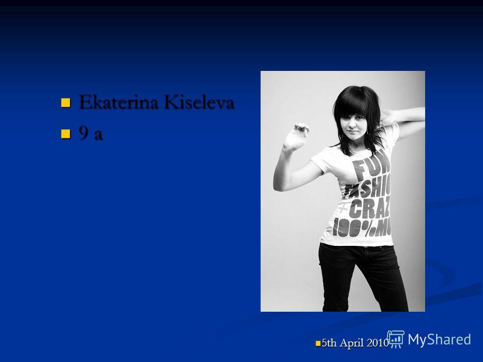 Ekaterina Kiseleva Ekaterina Kiseleva 9 a 9 a 5th April 2010 5th April 2010