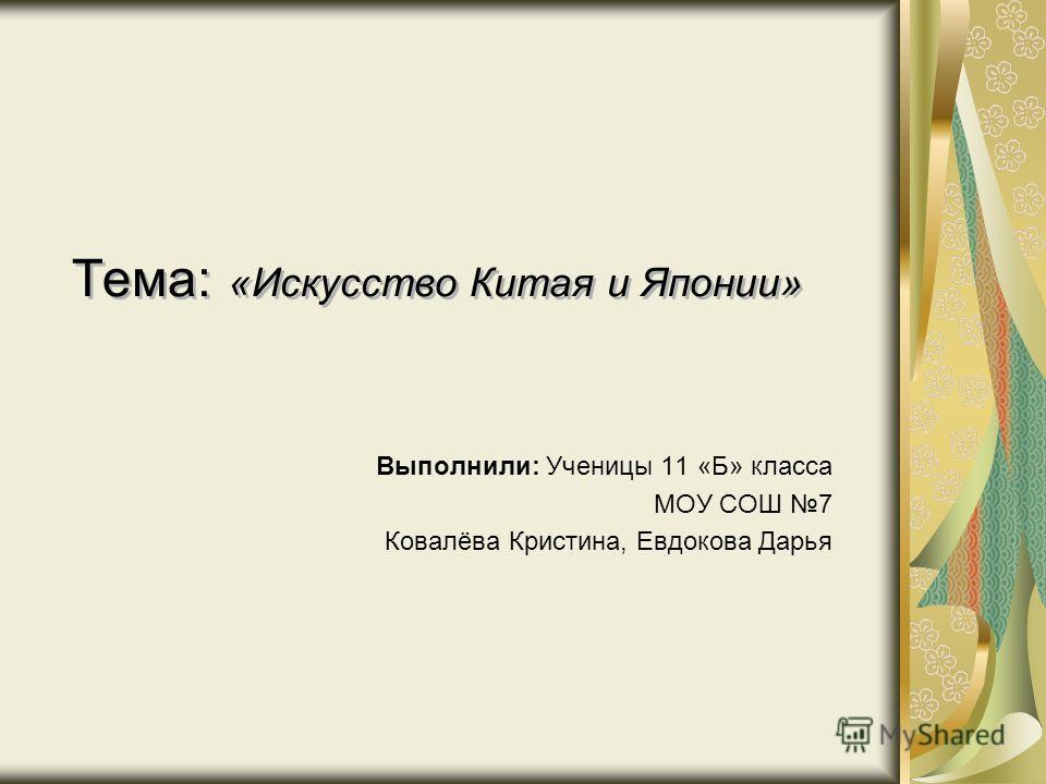 Тема: «Искусство Китая и Японии» Выполнили: Ученицы 11 «Б» класса МОУ СОШ 7 Ковалёва Кристина, Евдокова Дарья