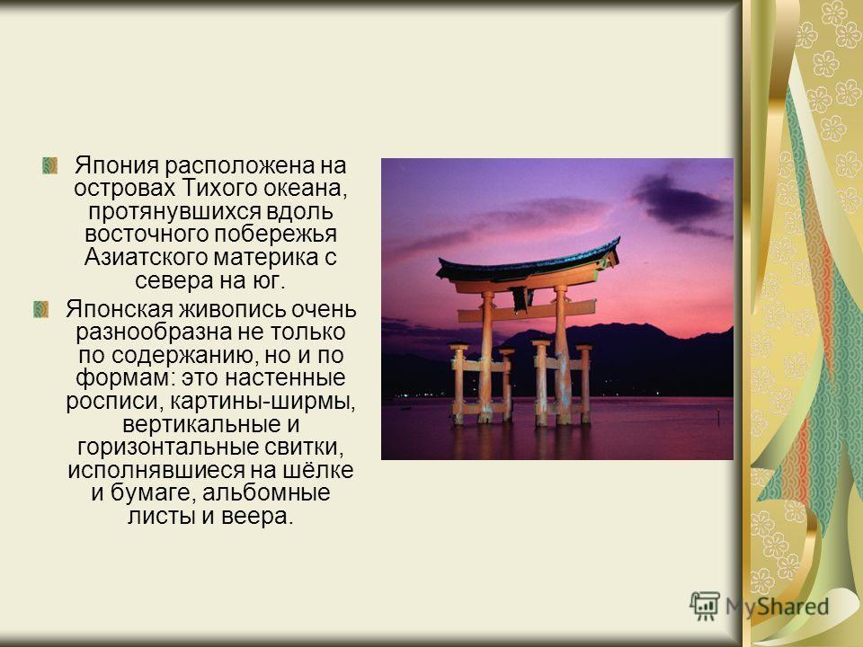 Япония расположена на островах Тихого океана, протянувшихся вдоль восточного побережья Азиатского материка с севера на юг. Японская живопись очень разнообразна не только по содержанию, но и по формам: это настенные росписи, картины-ширмы, вертикальны