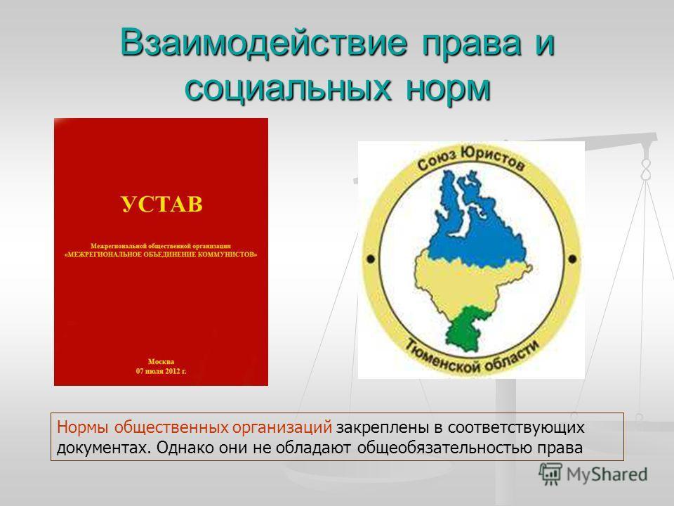 Взаимодействие права и социальных норм Нормы общественных организаций закреплены в соответствующих документах. Однако они не обладают общеобязательностью права