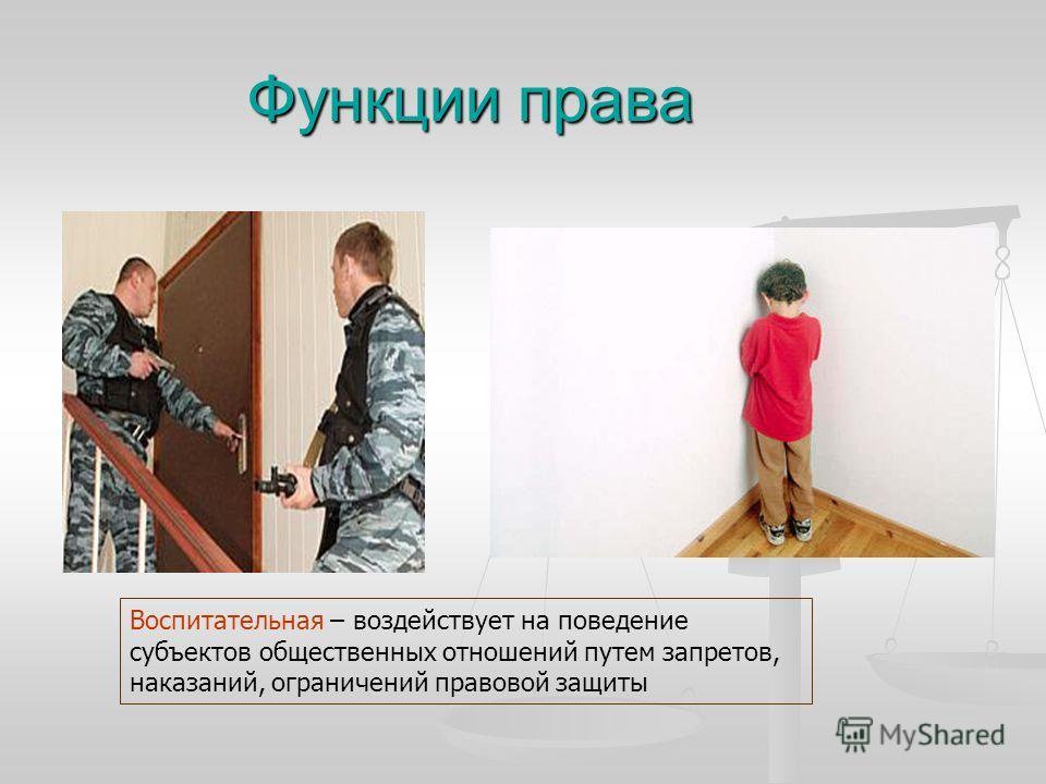 Функции права Воспитательная – воздействует на поведение субъектов общественных отношений путем запретов, наказаний, ограничений правовой защиты