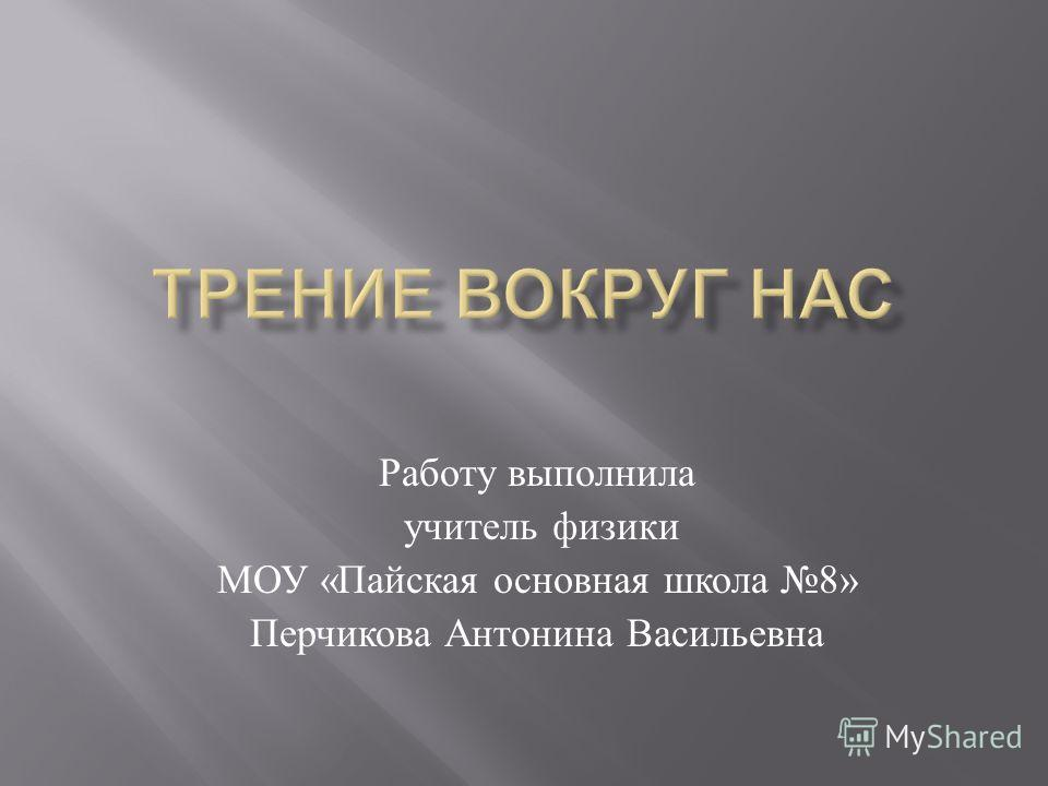 Работу выполнила учитель физики МОУ « Пайская основная школа 8» Перчикова Антонина Васильевна