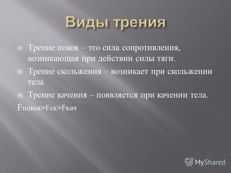 Трение покоя – это сила сопротивления, возникающая при действии силы тяги. Трение скольжения – возникает при скольжении тела Трение качения – появляется при качении тела. F покоя >F ск >F кач