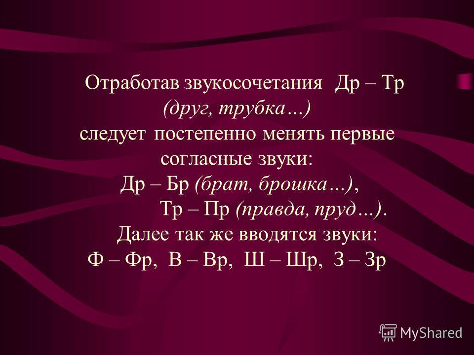 Отработав звукосочетания Др – Тр (друг, трубка…) следует постепенно менять первые согласные звуки: Др – Бр (брат, брошка…), Тр – Пр (правда, пруд…). Далее так же вводятся звуки: Ф – Фр, В – Вр, Ш – Шр, З – Зр
