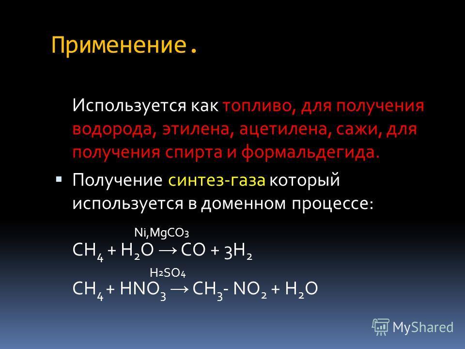 Применение. Используется как топливо, для получения водорода, этилена, ацетилена, сажи, для получения спирта и формальдегида. Получение синтез-газа который используется в доменном процессе: Ni,MgCO 3 CH 4 + H 2 O CO + 3H 2 H 2 SO 4 CH 4 + HNO 3 CH 3