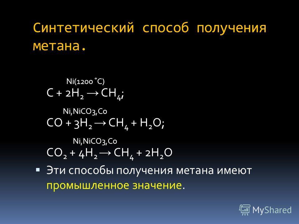 Синтетический способ получения метана. Ni(1200 ˚C) C + 2H 2 CH 4 ; Ni,NiCO3,Co CO + 3H 2 CH 4 + H 2 O; Ni,NiCO3,Co CO 2 + 4H 2 CH 4 + 2H 2 O Эти способы получения метана имеют промышленное значение.