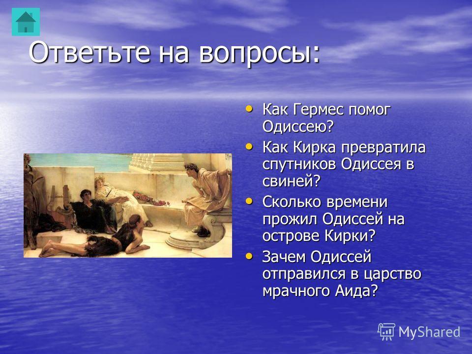 Ответьте на вопросы: Как Гермес помог Одиссею? Как Гермес помог Одиссею? Как Кирка превратила спутников Одиссея в свиней? Как Кирка превратила спутников Одиссея в свиней? Сколько времени прожил Одиссей на острове Кирки? Сколько времени прожил Одиссей