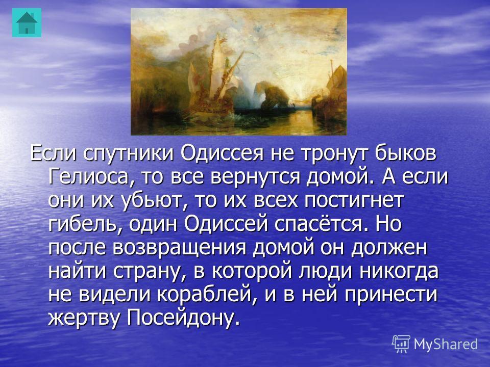 Если спутники Одиссея не тронут быков Гелиоса, то все вернутся домой. А если они их убьют, то их всех постигнет гибель, один Одиссей спасётся. Но после возвращения домой он должен найти страну, в которой люди никогда не видели кораблей, и в ней прине