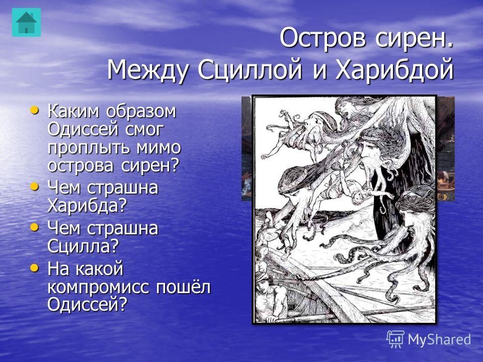 Остров сирен. Между Сциллой и Харибдой Каким образом Одиссей смог проплыть мимо острова сирен? Каким образом Одиссей смог проплыть мимо острова сирен? Чем страшна Харибда? Чем страшна Харибда? Чем страшна Сцилла? Чем страшна Сцилла? На какой компроми