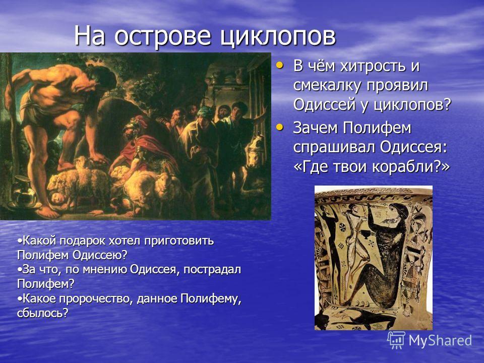 На острове циклопов В чём хитрость и смекалку проявил Одиссей у циклопов? В чём хитрость и смекалку проявил Одиссей у циклопов? Зачем Полифем спрашивал Одиссея: «Где твои корабли?» Зачем Полифем спрашивал Одиссея: «Где твои корабли?» Какой подарок хо