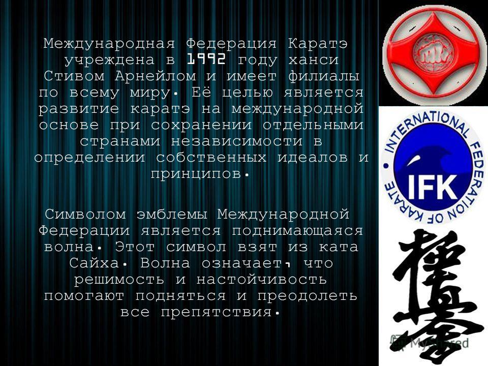 Международная Федерация Каратэ учреждена в 1992 году ханси Стивом Арнейлом и имеет филиалы по всему миру. Её целью является развитие каратэ на международной основе при сохранении отдельными странами независимости в определении собственных идеалов и п