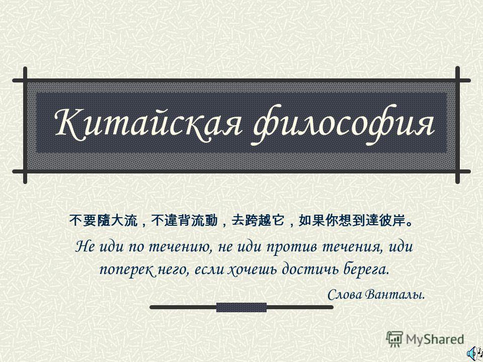 Китайская философия Не иди по течению, не иди против течения, иди поперек него, если хочешь достичь берега. Слова Ванталы.
