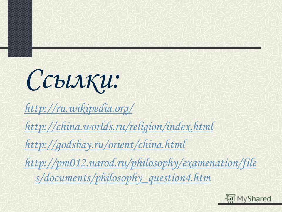 Ссылки: http://ru.wikipedia.org/ http://china.worlds.ru/religion/index.html http://godsbay.ru/orient/china.html http://pm012.narod.ru/philosophy/examenation/file s/documents/philosophy_question4.htm