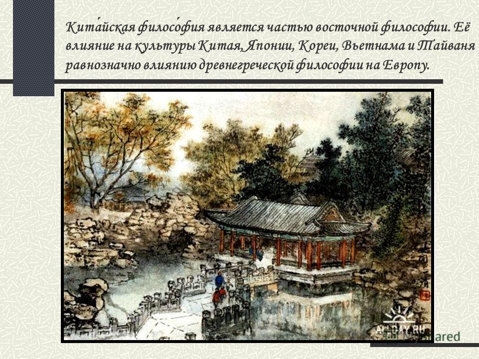 Китайская философия является частью восточной философии. Её влияние на культуры Китая, Японии, Кореи, Вьетнама и Тайваня равнозначно влиянию древнегреческой философии на Европу.