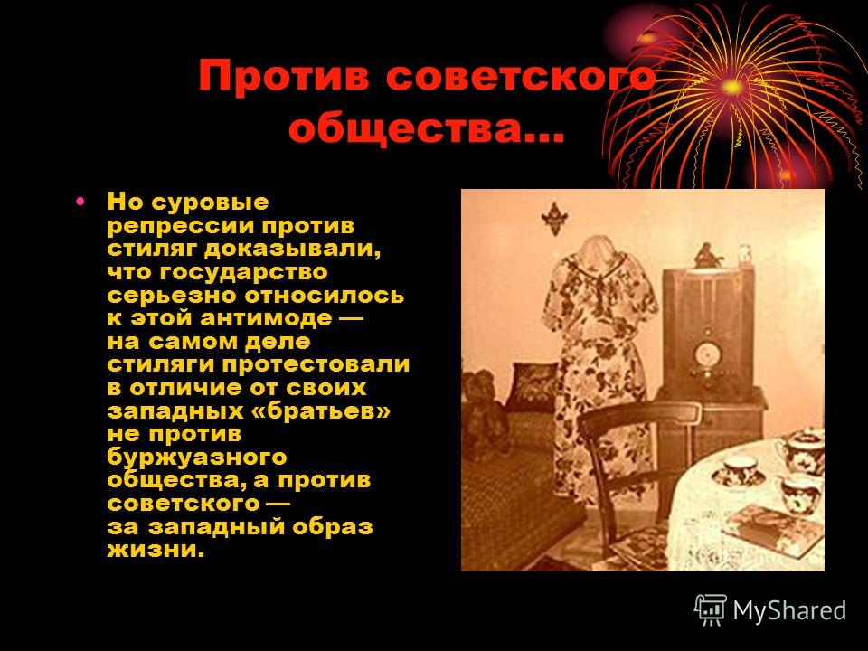 Против советского общества… Но суровые репрессии против стиляг доказывали, что государство серьезно относилось к этой антимоде на самом деле стиляги протестовали в отличие от своих западных «братьев» не против буржуазного общества, а против советског