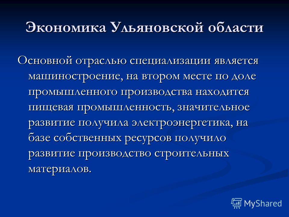 Экономика Ульяновской области Основной отраслью специализации является машиностроение, на втором месте по доле промышленного производства находится пищевая промышленность, значительное развитие получила электроэнергетика, на базе собственных ресурсов