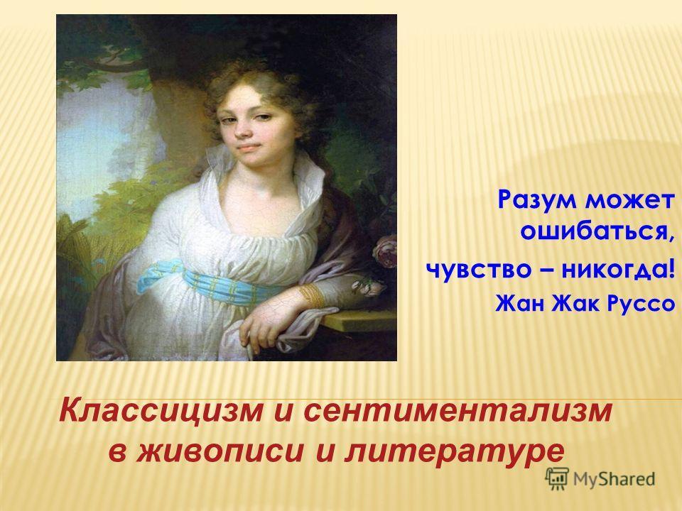 Разум может ошибаться, чувство – никогда! Жан Жак Руссо Классицизм и сентиментализм в живописи и литературе