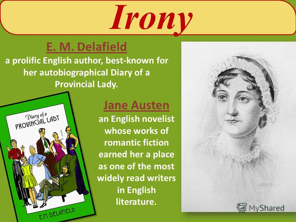 Irony E. M. Delafield a prolific English author, best-known for her autobiographical Diary of a Provincial Lady. Jane Austen an English novelist whose works of romantic fiction earned her a place as one of the most widely read writers in English lite
