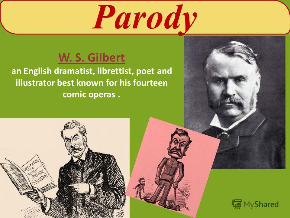 W. S. Gilbert an English dramatist, librettist, poet and illustrator best known for his fourteen comic operas. Parody