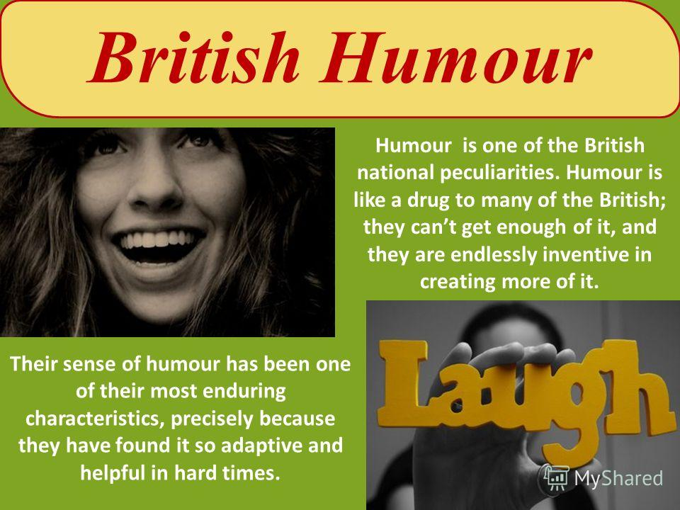 Their sense of humour has been one of their most enduring characteristics, precisely because they have found it so adaptive and helpful in hard times. British Humour Humour is one of the British national peculiarities. Humour is like a drug to many o