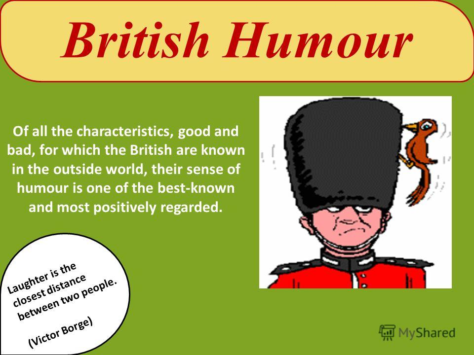 British Humour Of all the characteristics, good and bad, for which the British are known in the outside world, their sense of humour is one of the best-known and most positively regarded. Laughter is the closest distance between two people. (Victor B