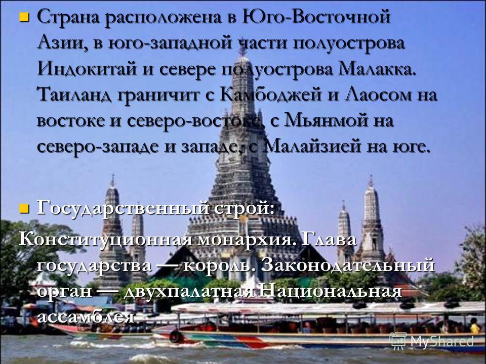 Страна расположена в Юго-Восточной Азии, в юго-западной части полуострова Индокитай и севере полуострова Малакка. Таиланд граничит с Камбоджей и Лаосом на востоке и северо-востоке, с Мьянмой на северо-западе и западе, с Малайзией на юге. Страна распо