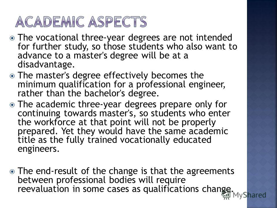 The vocational three-year degrees are not intended for further study, so those students who also want to advance to a master's degree will be at a disadvantage. The master's degree effectively becomes the minimum qualification for a professional engi