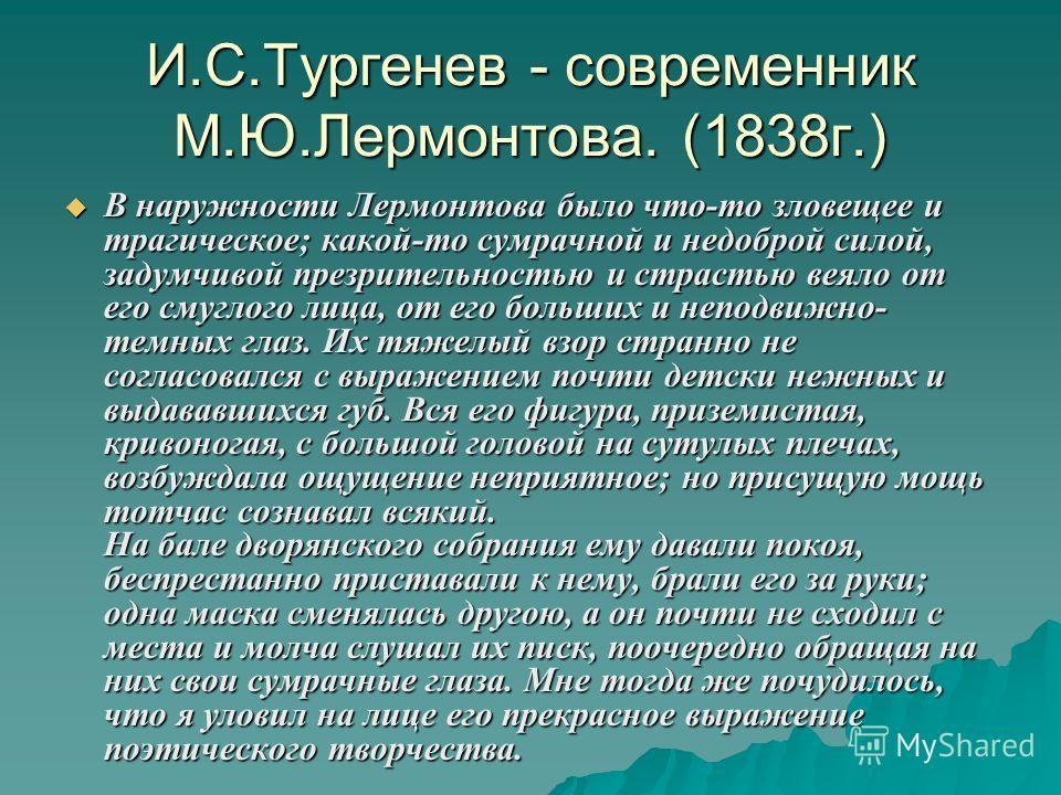 И.С.Тургенев - современник М.Ю.Лермонтова. (1838г.) В наружности Лермонтова было что-то зловещее и трагическое; какой-то сумрачной и недоброй силой, задумчивой презрительностью и страстью веяло от его смуглого лица, от его больших и неподвижно- темны